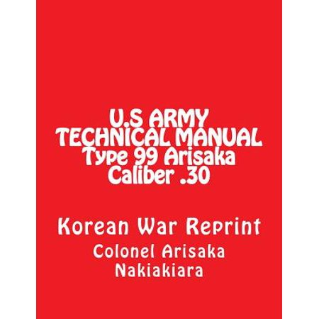 Technical Manual for Rifle U.S. Type 99 Japanese Cal .30-06 : (Korean War Reprint)