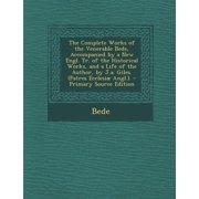 The Complete Works of the Venerable Bede, Accompanied by a New Engl. Tr. of the Historical Works, and a Life of the Author, by J.A. Giles. (Patres Ecc