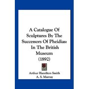 A Catalogue of Sculptures by the Successors of Pheidias: In the British Museum