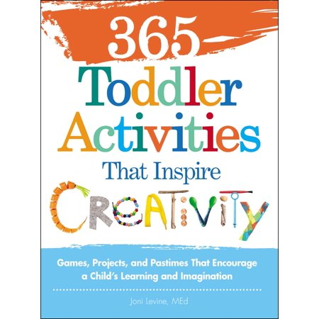 365 Toddler Activities That Inspire Creativity : Games, Projects, and Pastimes That Encourage a Child's Learning and Imagination (Learn 365)