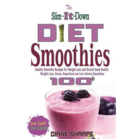 The Slim It Down Diet Smoothies  Over 100 Healthy Smoothie Recipes For Weight Loss And Overall Good Health   Weight Loss  Green  Superfood And Low Cal