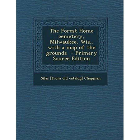 The Forest Home Cemetery  Milwaukee  Wis   With A Map Of The Grounds   Primary Source Edition