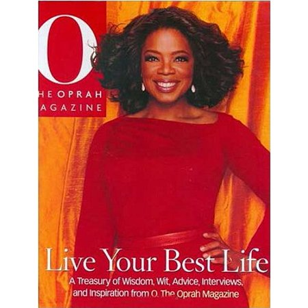 Live Your Best Life : A Treasury of Wisdom, Wit, Advice, Interviews, and Inspiration from O, the Oprah Magazine