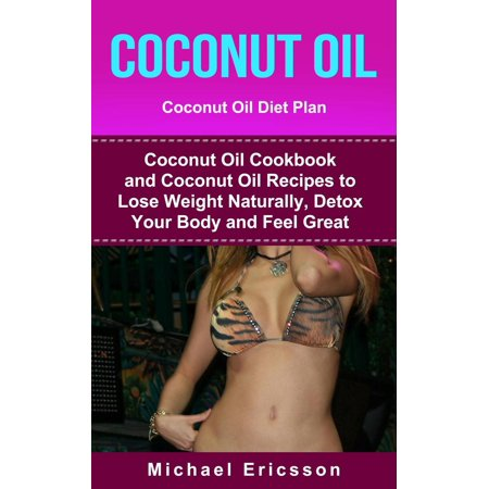 Coconut Oil: Coconut Oil Diet Plan: Coconut Oil Cookbook and Coconut Oil Recipes to Lose Weight Naturally, Detox your Body and Feel Great - - Coconut Tequila Recipes