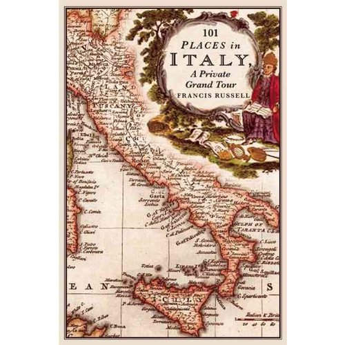 101 Places in Italy: A Private Grand Tour