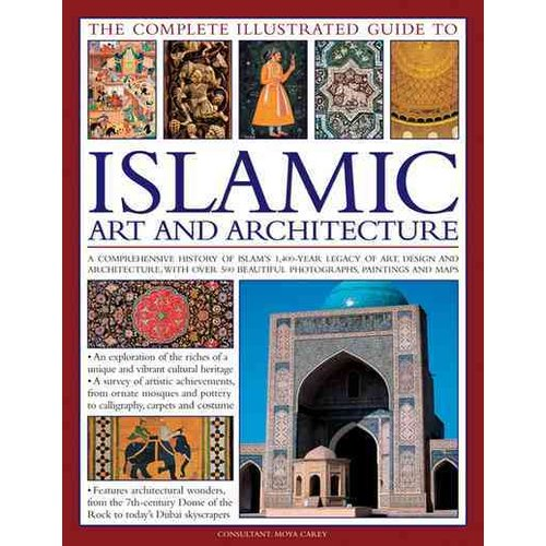 The Complete Illustrated Guide to Islamic Art and Architecture: A Comprehensive History of Islam's 1,400-Year Old Legacy of Art and Design, With 500 Photographs, Reproductions and Fine-Art Paintings