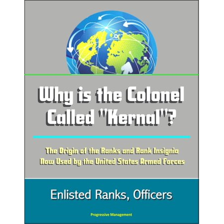 "Why is the Colonel Called ""Kernal""? The Origin of the Ranks and Rank Insignia Now Used by the United States Armed Forces: Enlisted Ranks, Officers - eBook"