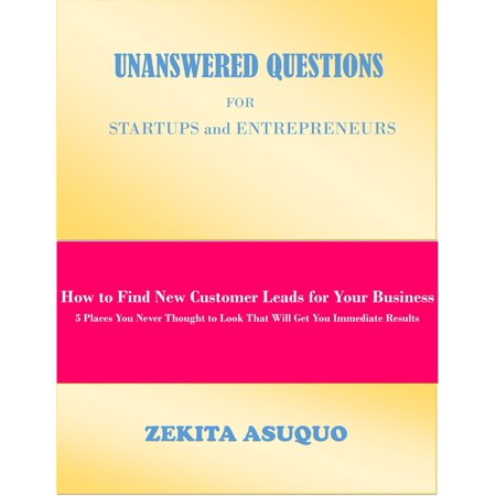 Unanswered Questions for Startups and Entrepreneurs: How to Find New Customer Leads for Your Business, 5 Places You Never Thought to Look That Will Get You Immediate Results -