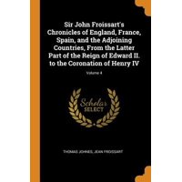 Sir John Froissart's Chronicles of England, France, Spain, and the Adjoining Countries, from the Latter Part of the Reign of Edward II. to the Coronat Paperback