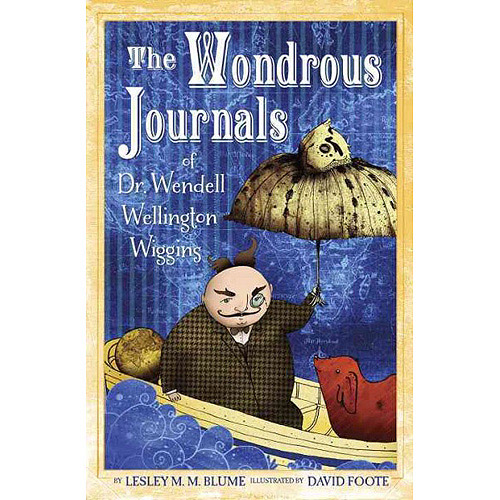 The Wondrous Journals of Dr. Wendell Wellington Wiggins: Describing the Most Curious, Fascinating, Sometimes Gruesome, and Seemingly Impossible Creatures That Roamed the World Before Us
