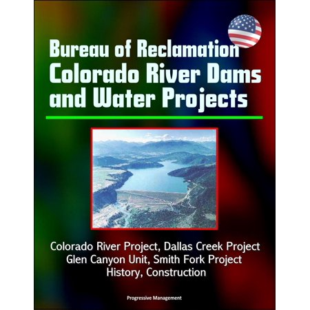 Bureau of Reclamation Colorado River Dams and Water Projects: Colorado River Project, Dallas Creek Project, Glen Canyon Unit, Smith Fork Project - History, Construction -
