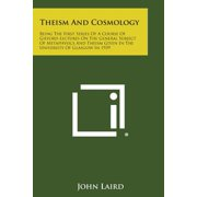 Theism and Cosmology : Being the First Series of a Course of Gifford Lectures on the General Subject of Metaphysics and Theism Given in the U