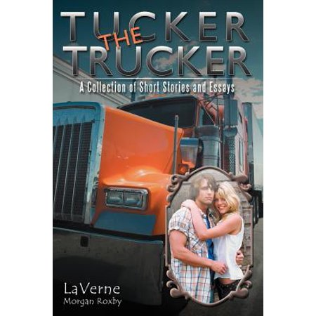 Tucker the Trucker : A Collection of Short Stories and Essays