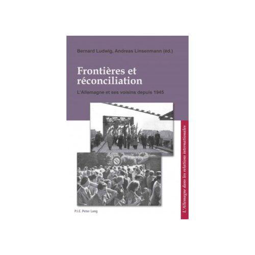 Frontieres et Reconciliation / Grenzen und Aussohnung: L'Allemagne et Ses Voisins Depuis 1945 / Deutschland und Seine Nachbarn Seit 1945