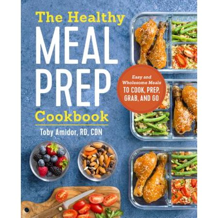 The Healthy Meal Prep Cookbook: Easy and Wholesome Meals to Cook, Prep, Grab, and (Good Date Meals To Cook At Home)