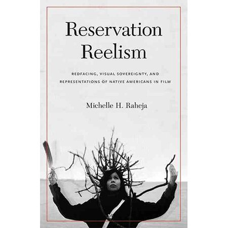 Reservation Reelism  Redfacing  Visual Sovereignty  And Representations Of Native Americans In Film