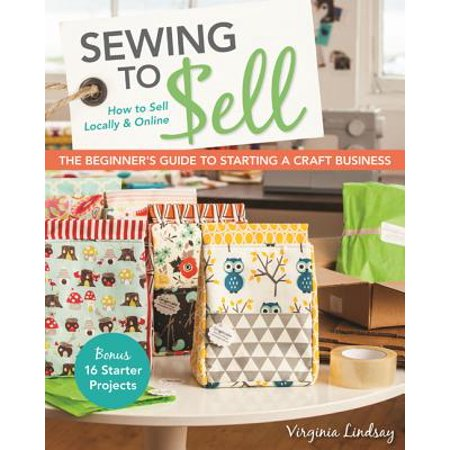 Sewing to Sell - The Beginner's Guide to Starting a Craft Business](Craft Ideas For Adults To Sell)