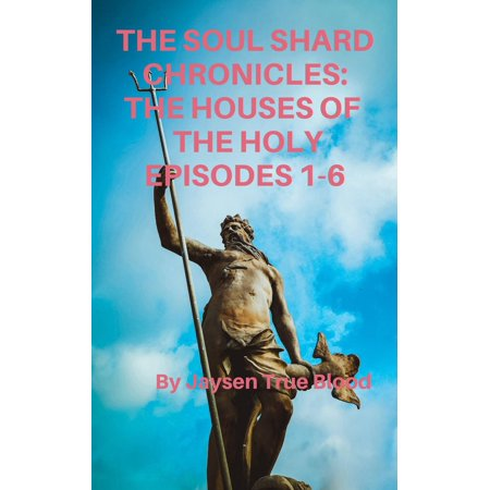 The Soul Shard Chronicles: Houses Of The Holy: Episodes 1-6 -