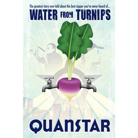 Water from Turnips : The Greatest Story Ever Told about the Best Rapper You've Never Heard