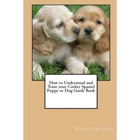 Cocker Spaniel Treat - How to Understand and Train Your Cocker Spaniel Puppy or Dog Guide Book