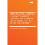 Caroline, the Illustrious : Queen-Consort of George II, and Sometime Queen-Regent: A Study of Her Life and Time Volume 1