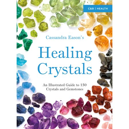 Cassandra Eason's Healing Crystals : An Illustrated Guide to 150 Crystals and Gemstones