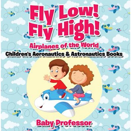 Fly Low! Fly High Airplanes of the World - Children