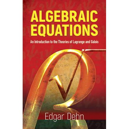 Algebraic Equations : An Introduction to the Theories of LaGrange and Galois