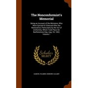 The Nonconformist's Memorial : Being an Account of the Ministers, Who Were Ejected or Silenced After the Restoration, Particularly by the Act of Uniformity, Which Took Place on Bartholomew-Day, Aug. 24, 1662, Volume 1