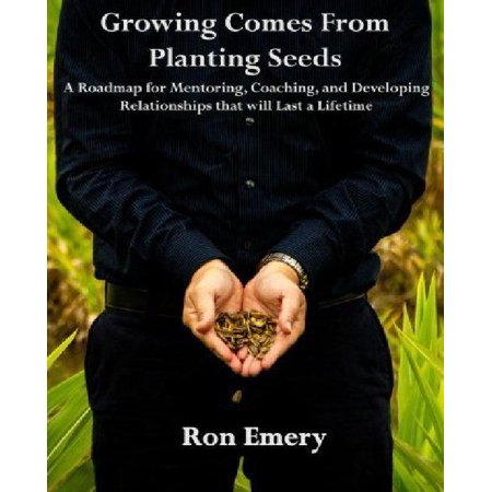 Growing Comes from Planting Seeds: A Roadmap for Mentoring, Coaching, and Developing Relationships That Will Last a Lifetime