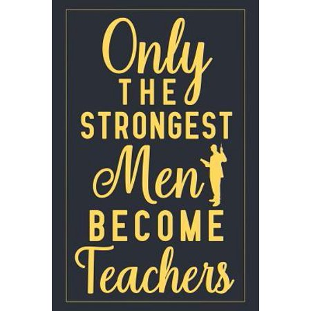 Only The Strongest Men Become Teachers: Notebook to Write in for Father's Day, father's day gifts for teacher, teacher journal, teacher notebook, teac