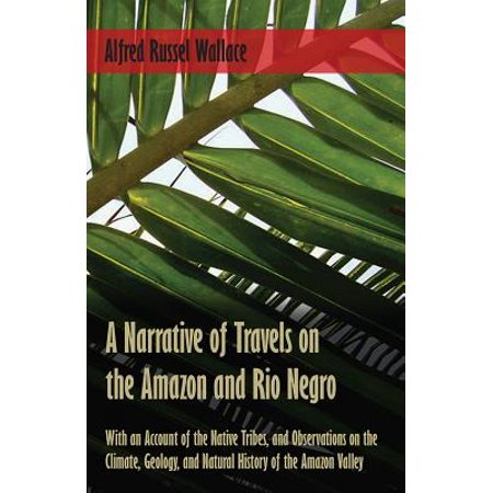 A Narrative of Travels on the Amazon and Rio Negro, with an Account of the Native Tribes, and Observations on the Climate, Geology, and Natural History of the Amazon Valley - eBook ()