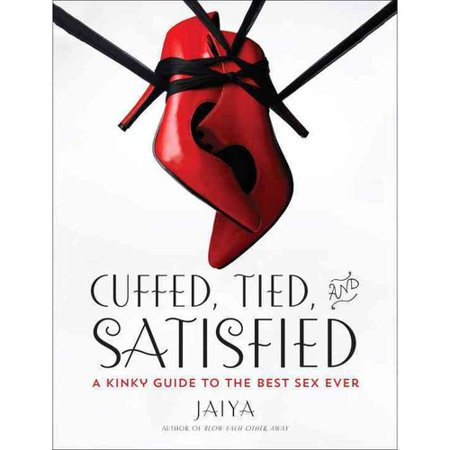 Cuffed, Tied, and Satisfied: A Kinky Guide to the Best Sex Ever