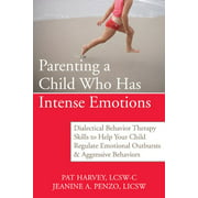 Parenting a Child Who Has Intense Emotions : Dialectical Behavior Therapy Skills to Help Your Child Regulate Emotional Outbursts and Aggressive Behaviors (Paperback)