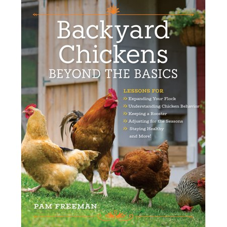 - Backyard Chickens Beyond the Basics : Lessons for Expanding Your Flock, Understanding Chicken Behavior, Keeping a Rooster, Adjusting for the Seasons, Staying Healthy, and More!