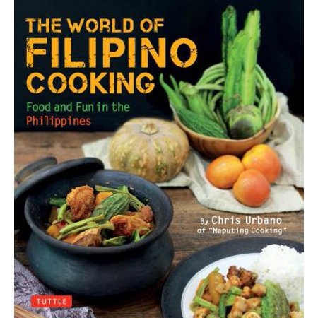 The World of Filipino Cooking : Food and Fun in the Philippines by Chris Urbano of