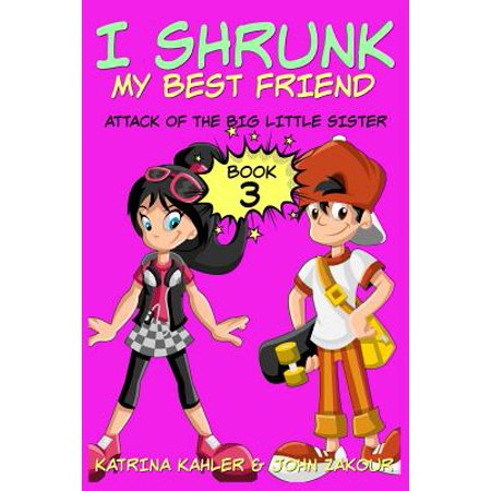 I Shrunk My Best Friend! - Book 3 - Attack of the Big Little Sister : Books for Girls Ages