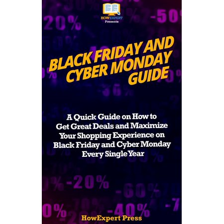 Black Friday and Cyber Monday Guide: A Quick Guide on How to Get Great Deals and Maximize Your Shopping Experience on Black Friday and Cyber Monday Every Single Year - (Best Black Friday Cyber Monday Deals 2019)