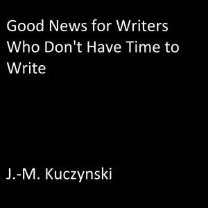 Good News for Writers Who Don't have Time to Write - Audiobook