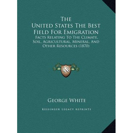 The United States the Best Field for Emigration: Facts Relating to the Climate, Soil, Agricultural, Mineral, and Other Resources (1870) (States With Best Water Resources)