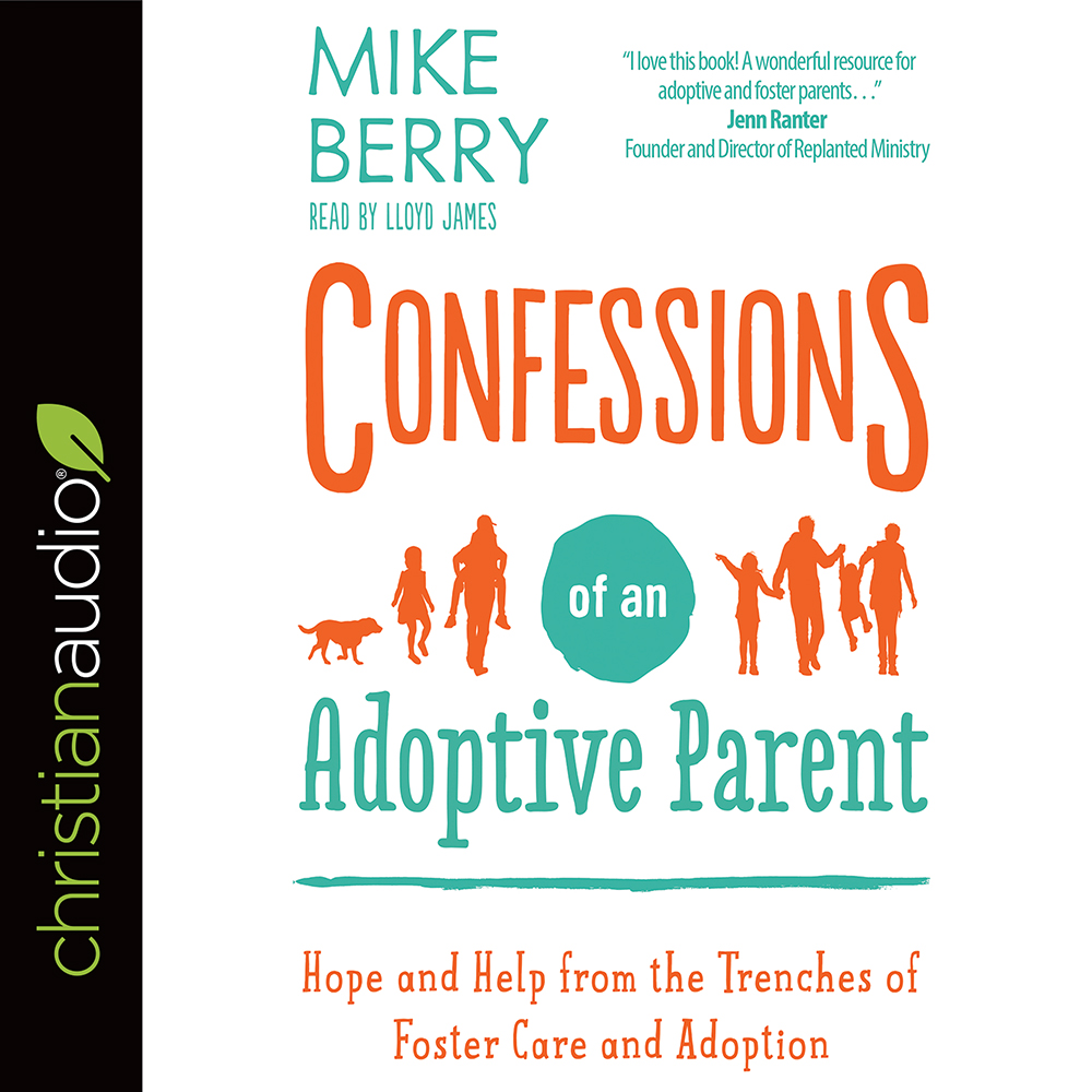 Confessions of an Adoptive Parent : Hope and Help from the Trenches of Foster Care and Adoption