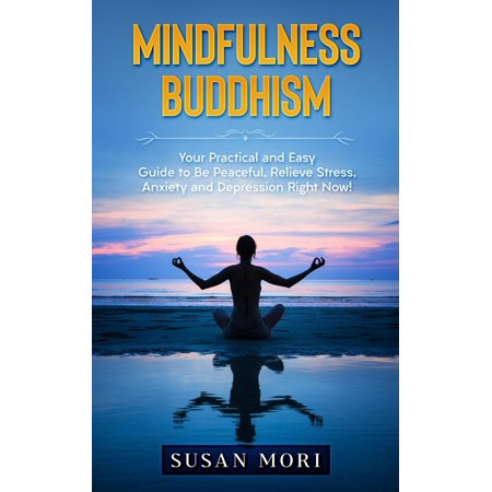 Mindfulness Buddhism: Your Practical and Easy Guide to Be Peaceful, Relieve Stress, Anxiety and Depression Right Now! -
