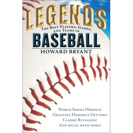 Legends: The Best Players, Games, and Teams in Baseball: World Series Heroics! Greatest Homerun Hitters! Classic Rivalries! and Much, Much
