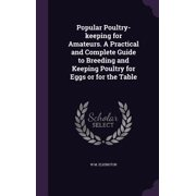 Popular Poultry-Keeping for Amateurs. a Practical and Complete Guide to Breeding and Keeping Poultry for Eggs or for the Table