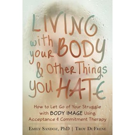 Living with Your Body and Other Things You Hate : How to Let Go of Your Struggle with Body Image Using Acceptance and Commitment
