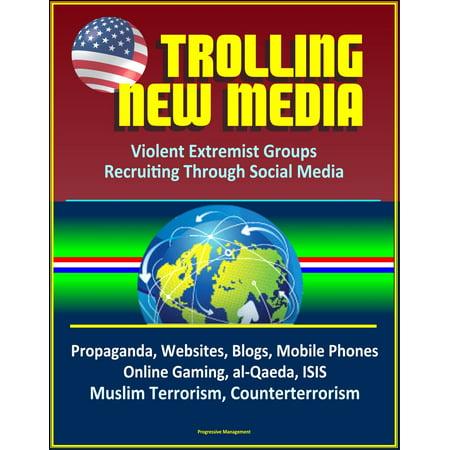 Trolling New Media: Violent Extremist Groups Recruiting Through Social Media - Propaganda, Websites, Blogs, Mobile Phones, Online Gaming, al-Qaeda, ISIS, Muslim Terrorism, Counterterrorism - (Best Islamic Clothing Websites)