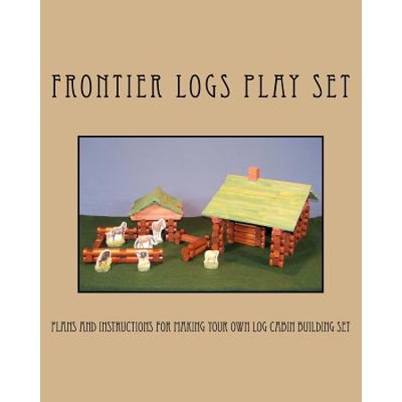 Frontier Logs Play Set : Plans and Instructions for Making Your Own Log Cabin Building