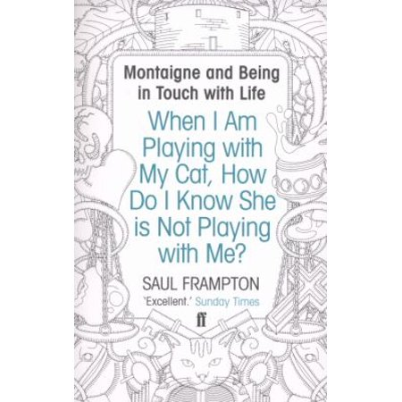 When I Am Playing With My Cat  How Do I Know She Is Not Playing With Me   Montaigne And Being In Touch With Life  Paperback