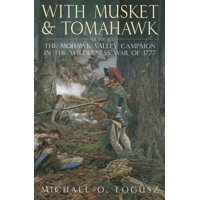 With Musket and Tomahawk, Volume 2 : The Mohawk Valley Campaign in the Wilderness War of 1777