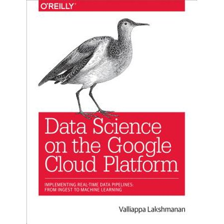 Data Science on the Google Cloud Platform : Implementing End-To-End Real-Time Data Pipelines: From Ingest to Machine (Sap Cloud Platform Integration For Data Services)